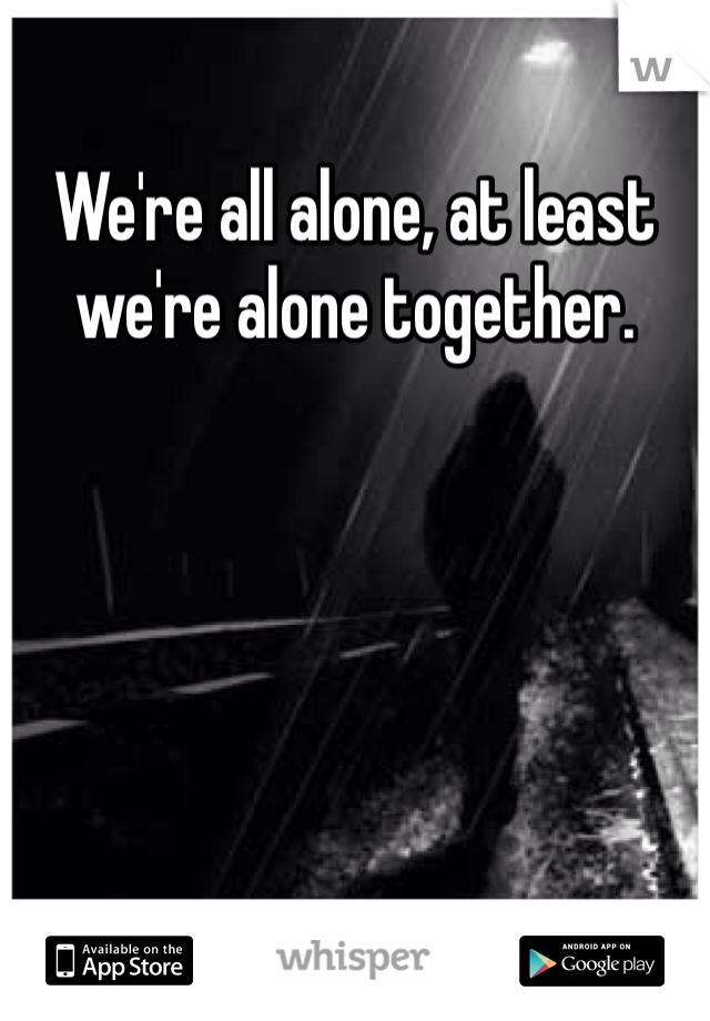 We're all alone, at least we're alone together.