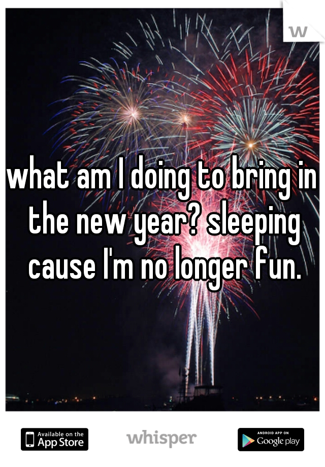 what am I doing to bring in the new year? sleeping cause I'm no longer fun.