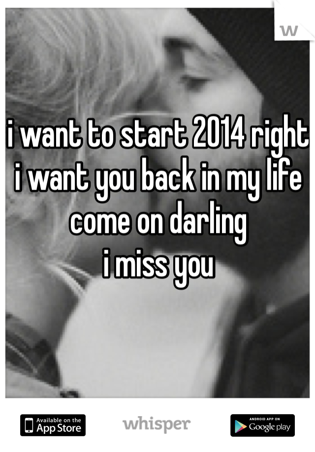 i want to start 2014 right i want you back in my life come on darling i miss you