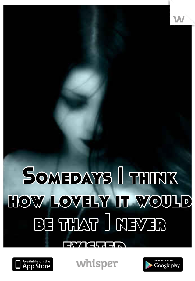 Somedays I think how lovely it would be that I never existed.