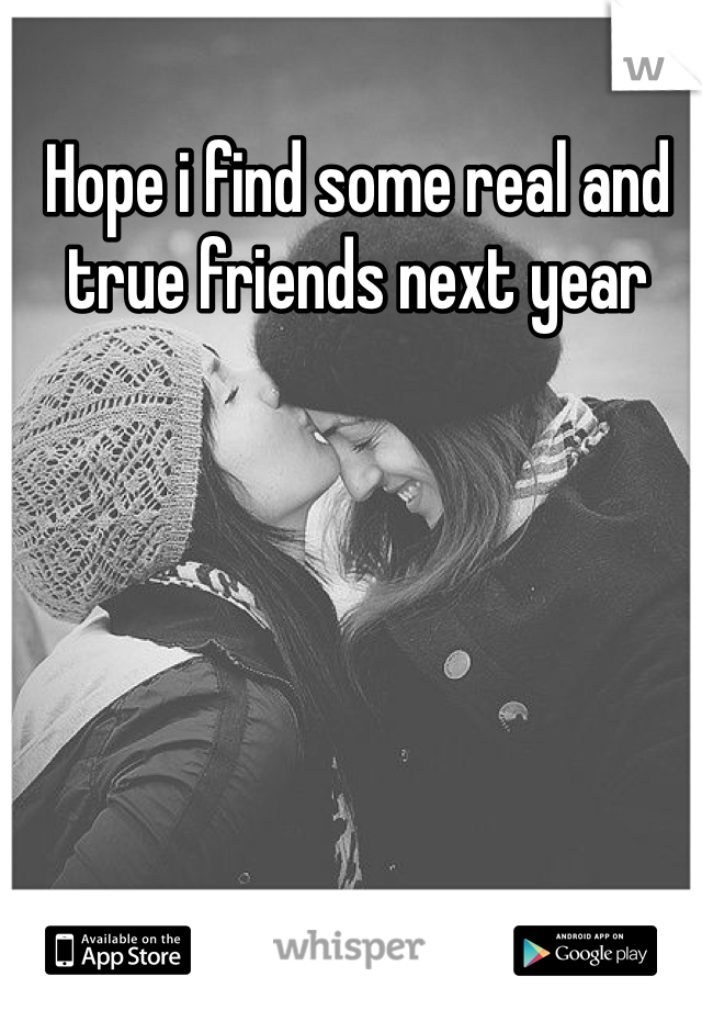 Hope i find some real and true friends next year
