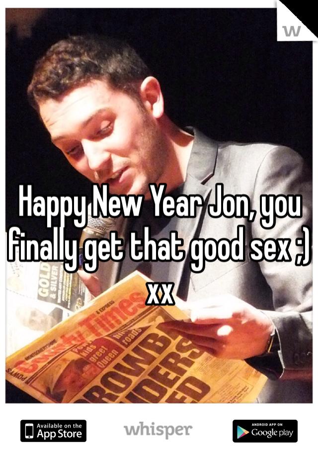 Happy New Year Jon, you finally get that good sex ;) xx