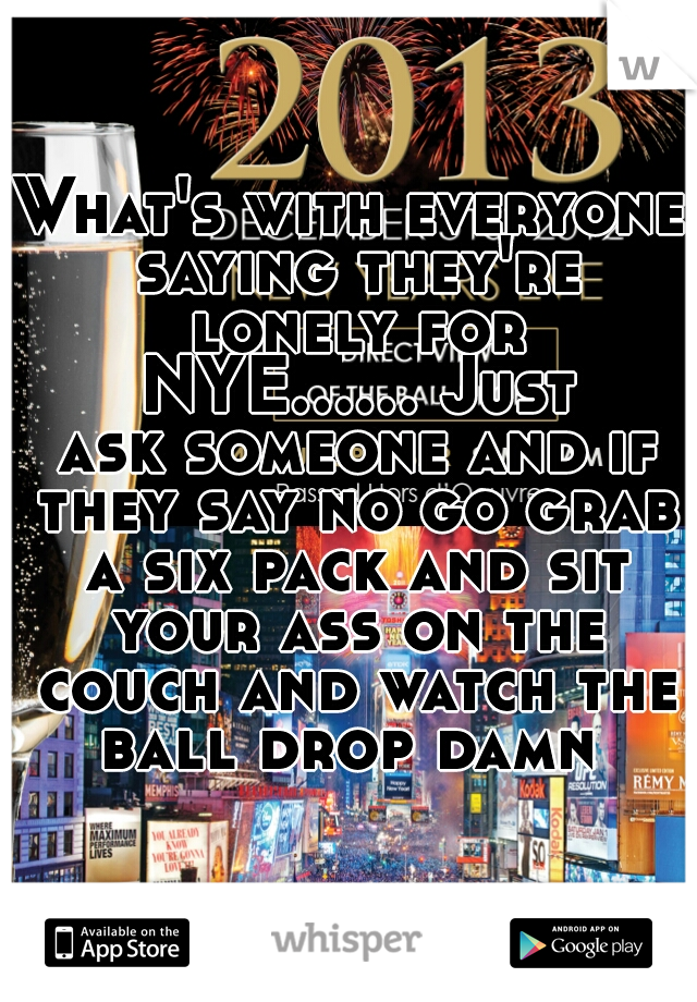 What's with everyone saying they're lonely for NYE...... Just ask someone and if they say no go grab a six pack and sit your ass on the couch and watch the ball drop damn
