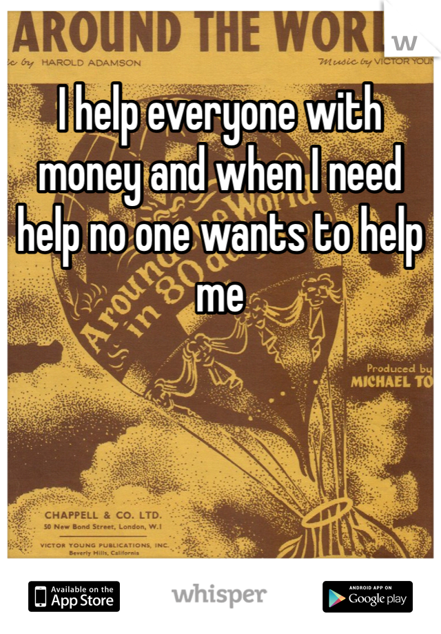 I help everyone with money and when I need help no one wants to help me