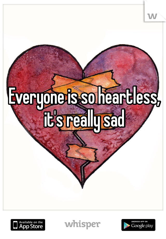 Everyone is so heartless, it's really sad