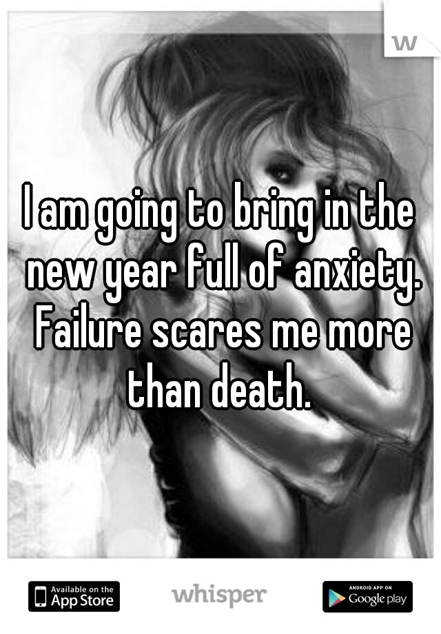 I am going to bring in the new year full of anxiety. Failure scares me more than death.