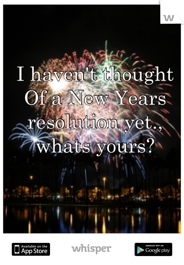 I haven't thought Of a New Years resolution yet., whats yours?