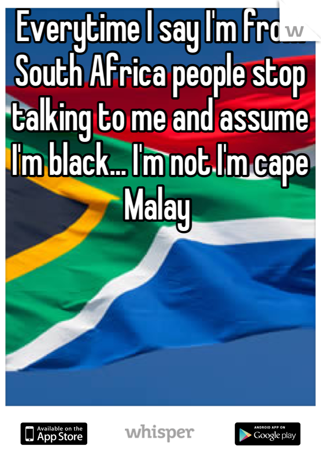 Everytime I say I'm from South Africa people stop talking to me and assume I'm black... I'm not I'm cape Malay