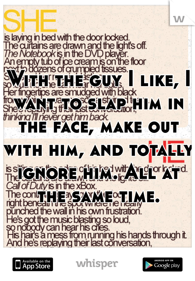 With the guy I like, I want to slap him in the face, make out with him, and totally ignore him. All at the same time.