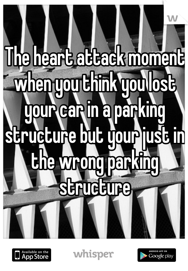 The heart attack moment when you think you lost your car in a parking structure but your just in the wrong parking structure