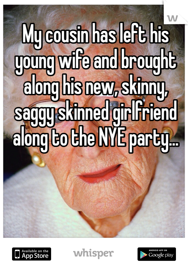 My cousin has left his young wife and brought along his new, skinny, saggy skinned girlfriend along to the NYE party...