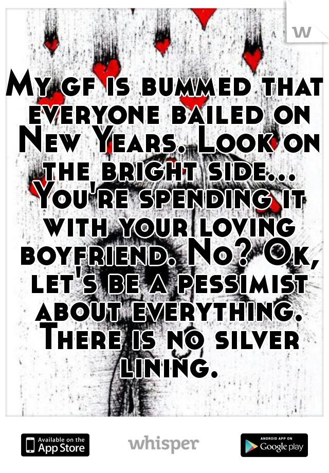 My gf is bummed that everyone bailed on New Years. Look on the bright side... You're spending it with your loving boyfriend. No? Ok, let's be a pessimist about everything. There is no silver lining.