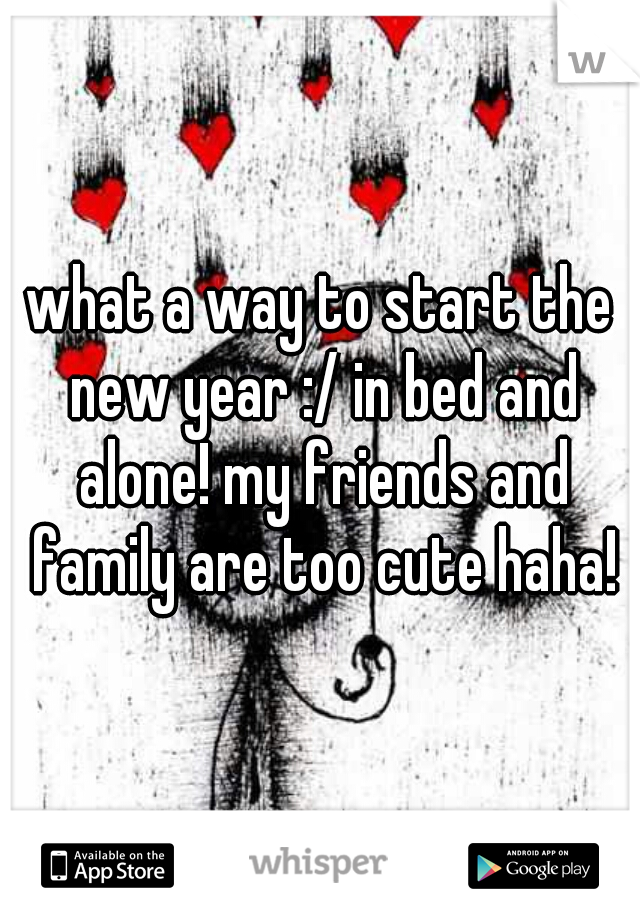 what a way to start the new year :/ in bed and alone! my friends and family are too cute haha!