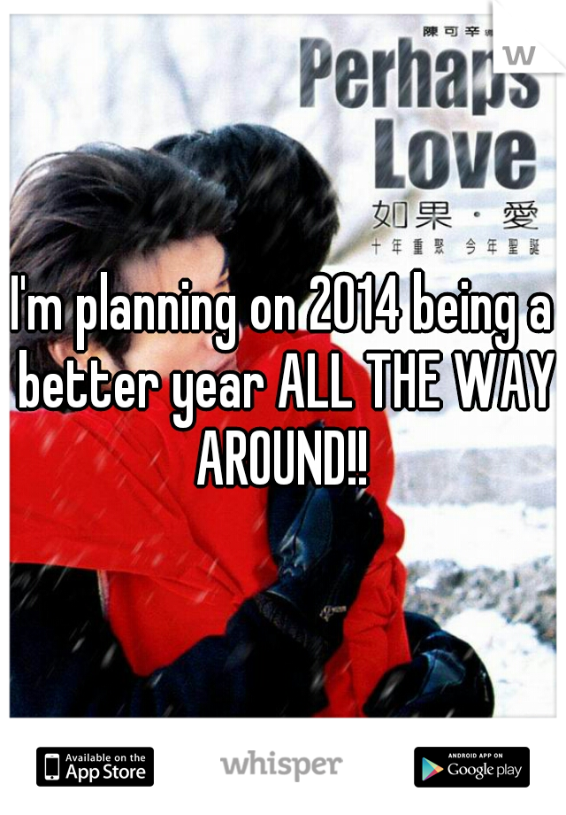 I'm planning on 2014 being a better year ALL THE WAY AROUND!!