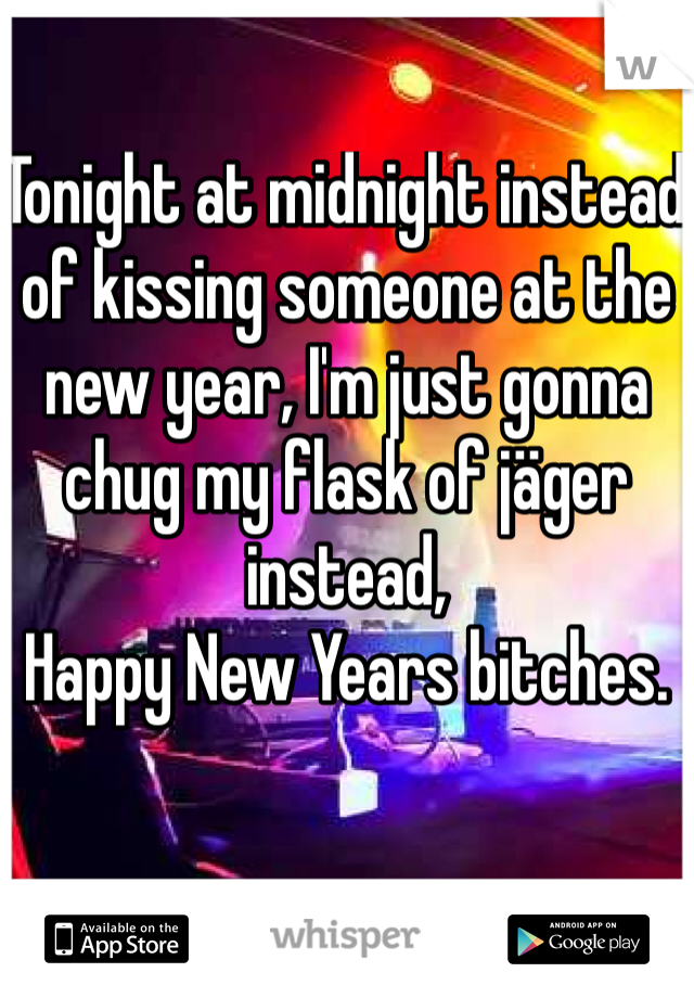 Tonight at midnight instead of kissing someone at the new year, I'm just gonna chug my flask of jäger instead, Happy New Years bitches.