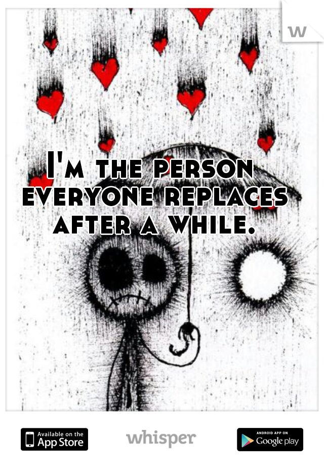 I'm the person everyone replaces after a while.