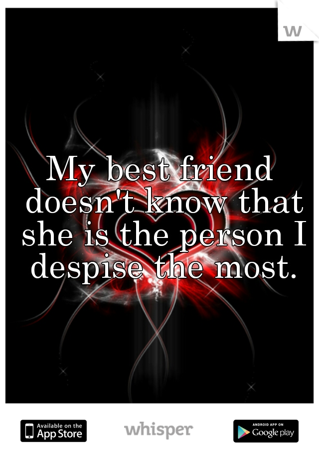 My best friend doesn't know that she is the person I despise the most.