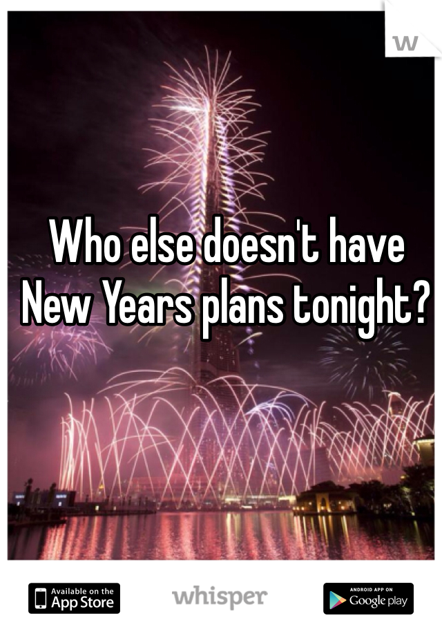 Who else doesn't have New Years plans tonight?
