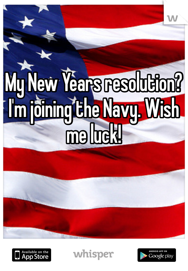 My New Years resolution? I'm joining the Navy. Wish me luck!