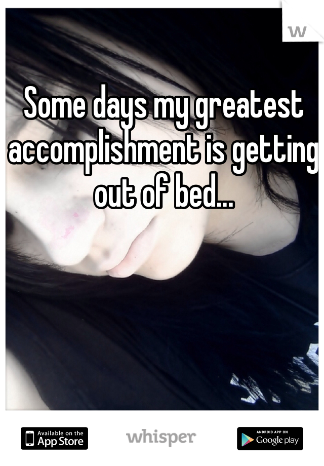 Some days my greatest accomplishment is getting out of bed...