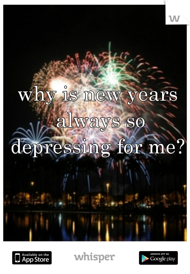 why is new years always so depressing for me?