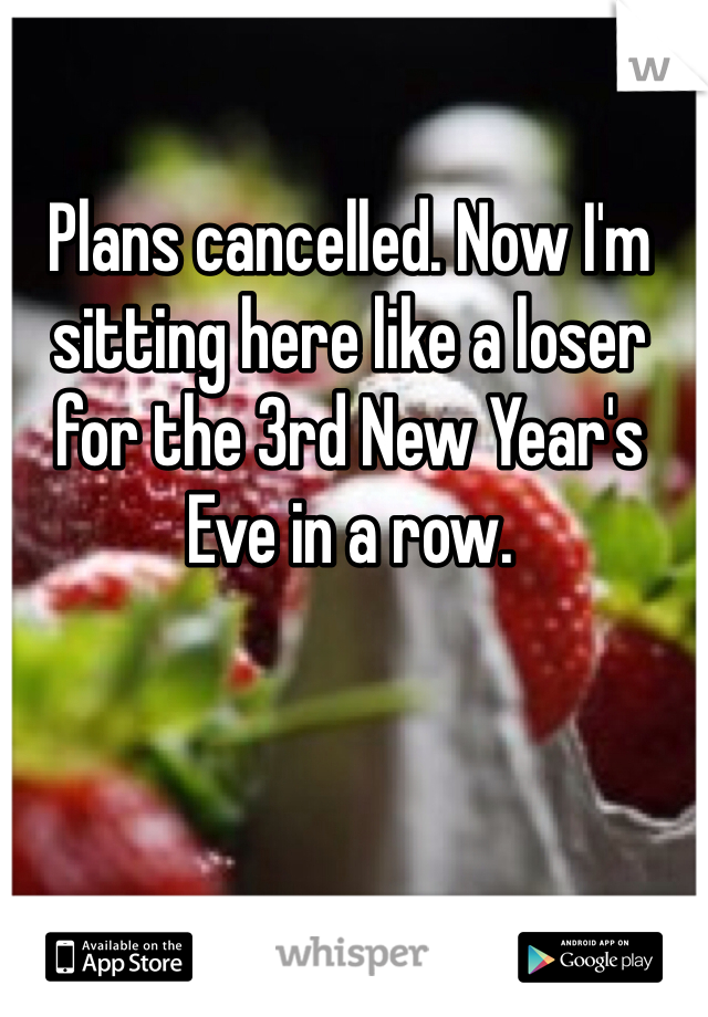 Plans cancelled. Now I'm sitting here like a loser for the 3rd New Year's Eve in a row.
