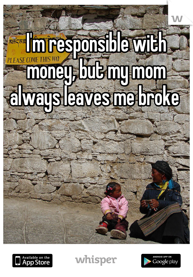 I'm responsible with money, but my mom always leaves me broke
