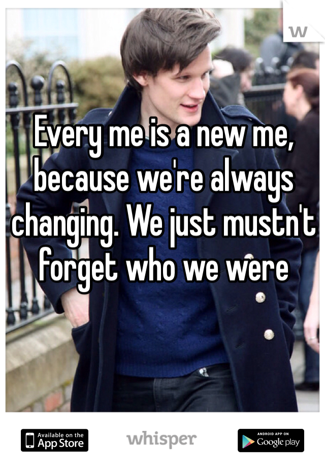 Every me is a new me, because we're always changing. We just mustn't forget who we were