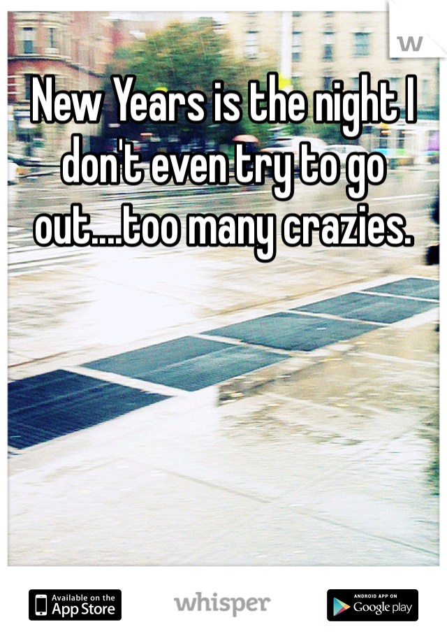 New Years is the night I don't even try to go out....too many crazies.