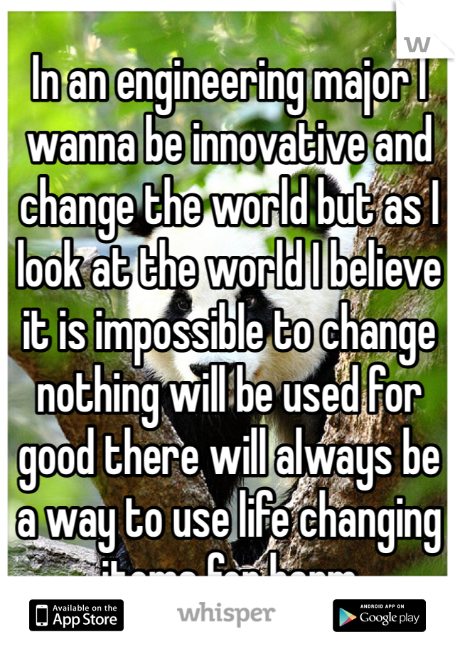 In an engineering major I wanna be innovative and change the world but as I look at the world I believe it is impossible to change nothing will be used for good there will always be a way to use life changing items for harm