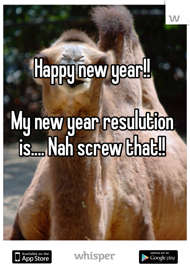 Happy new year!!   My new year resulution is.... Nah screw that!!