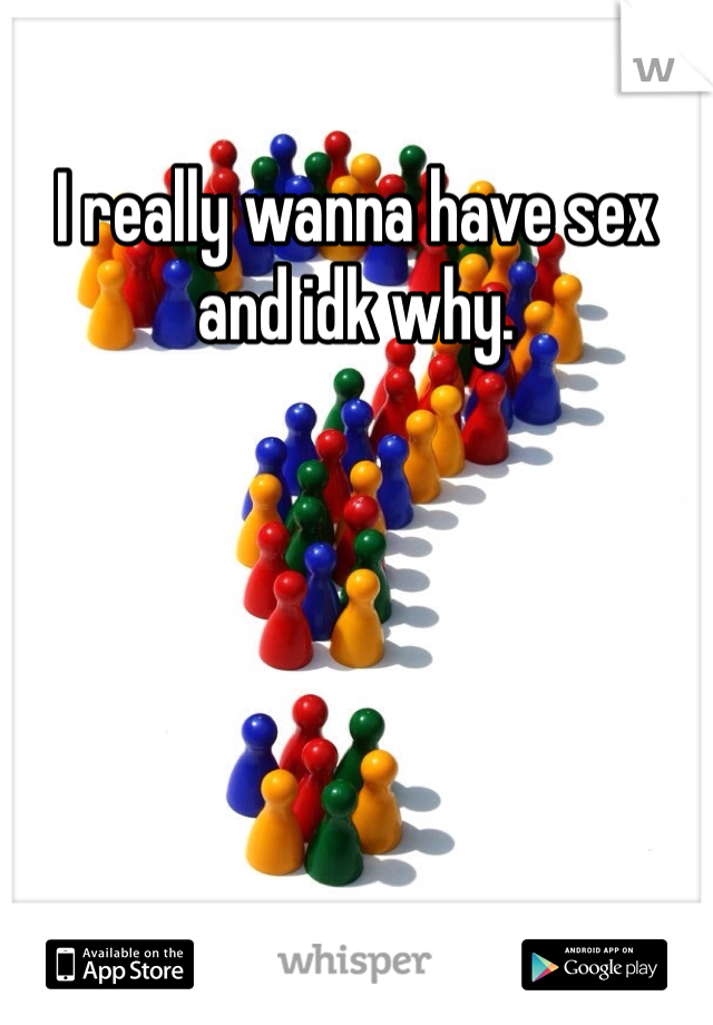I really wanna have sex and idk why.