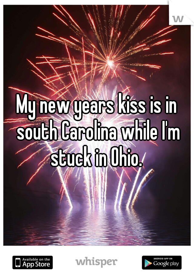 My new years kiss is in south Carolina while I'm stuck in Ohio.