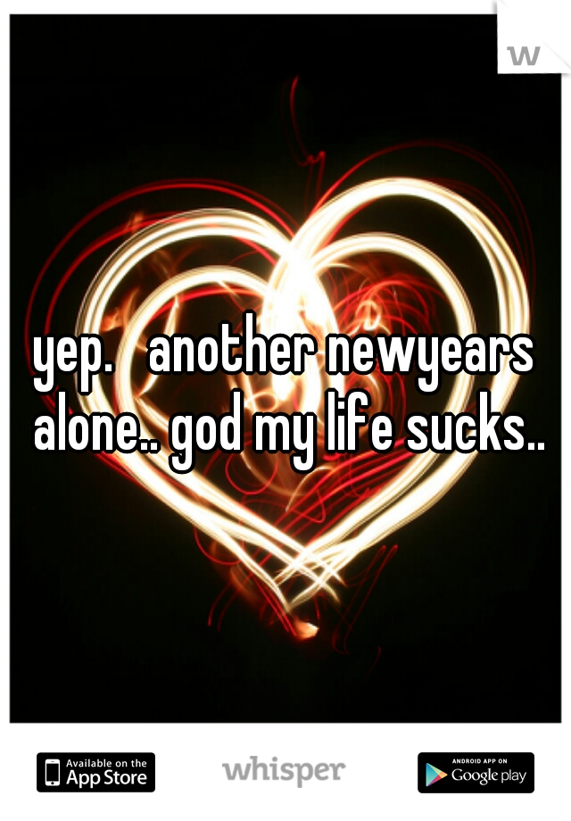 yep.   another newyears alone.. god my life sucks..