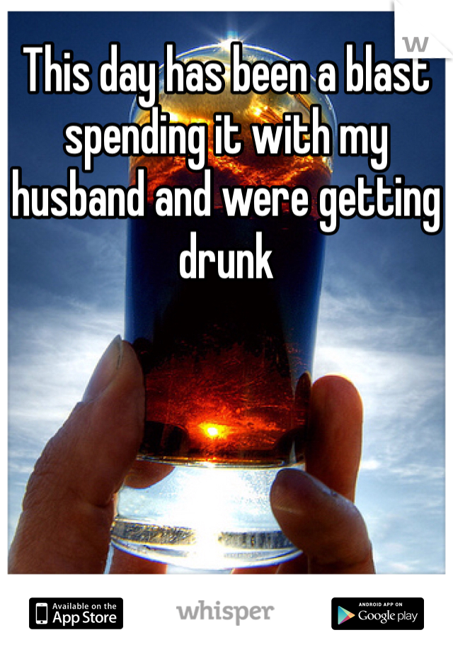 This day has been a blast spending it with my husband and were getting drunk