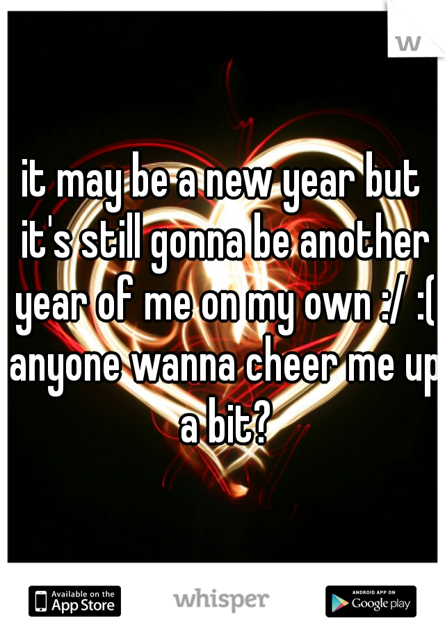 it may be a new year but it's still gonna be another year of me on my own :/ :( anyone wanna cheer me up a bit?