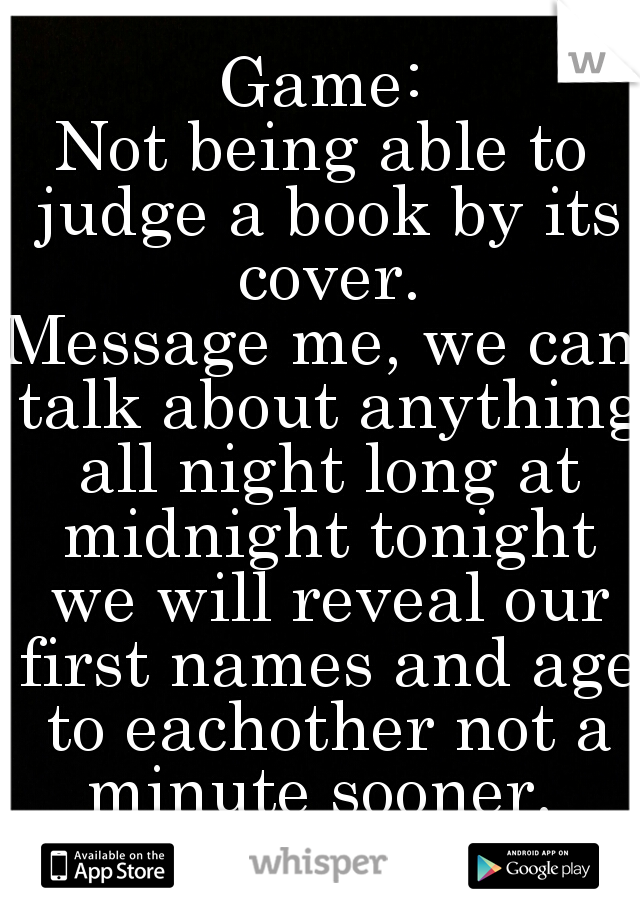 Game: Not being able to judge a book by its cover. Message me, we can talk about anything all night long at midnight tonight we will reveal our first names and age to eachother not a minute sooner.