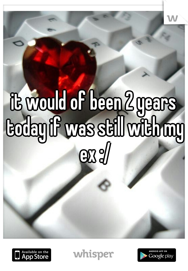 it would of been 2 years today if was still with my ex :/