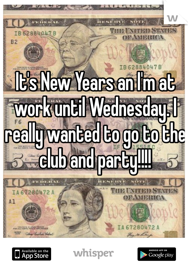 It's New Years an I'm at work until Wednesday. I really wanted to go to the club and party!!!!