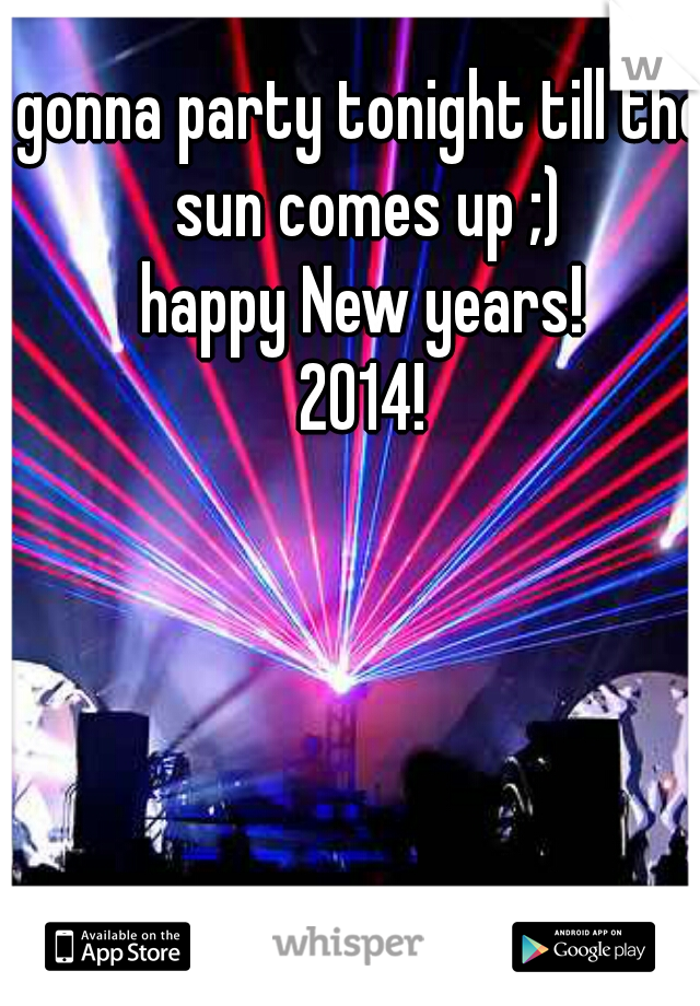 gonna party tonight till the sun comes up ;) happy New years! 2014!