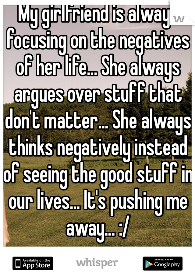 My girlfriend is always focusing on the negatives of her life... She always argues over stuff that don't matter... She always thinks negatively instead of seeing the good stuff in our lives... It's pushing me away... :/