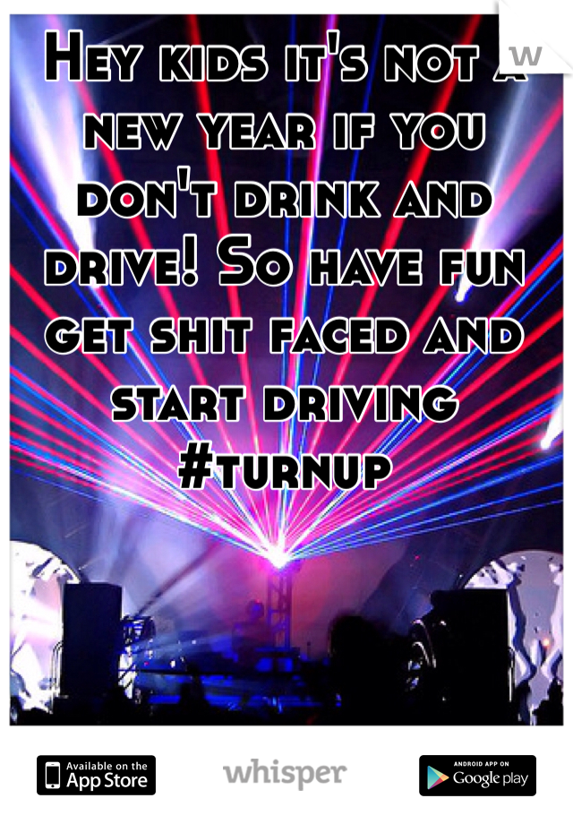 Hey kids it's not a new year if you don't drink and drive! So have fun get shit faced and start driving #turnup