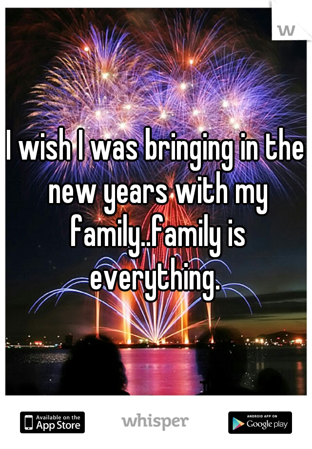 I wish I was bringing in the new years with my family..family is everything.