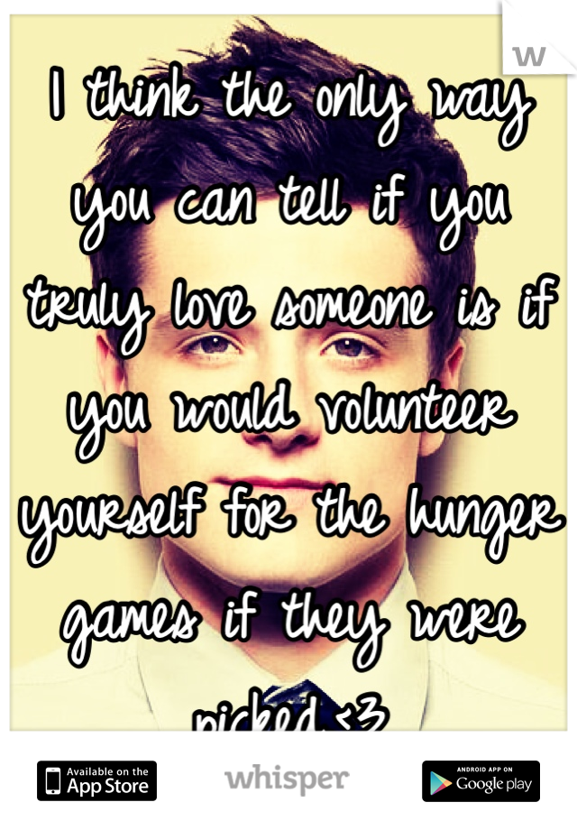 I think the only way you can tell if you truly love someone is if you would volunteer yourself for the hunger games if they were picked.<3