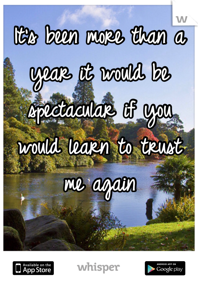 It's been more than a year it would be spectacular if you would learn to trust me again