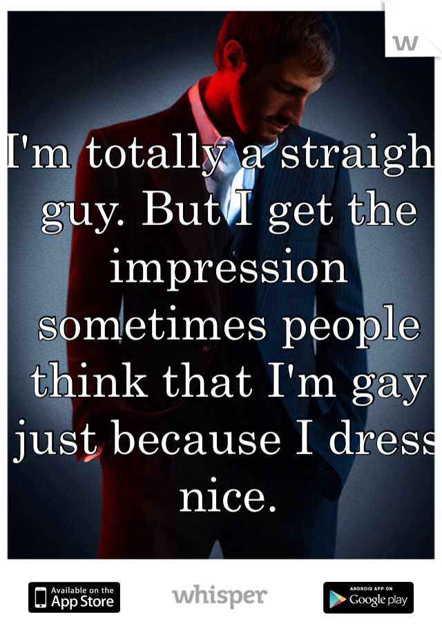 I'm totally a straight guy. But I get the impression sometimes people think that I'm gay just because I dress nice.