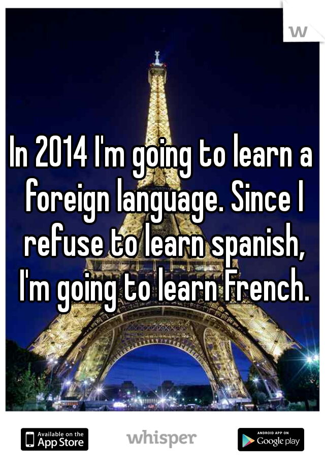 In 2014 I'm going to learn a foreign language. Since I refuse to learn spanish, I'm going to learn French.