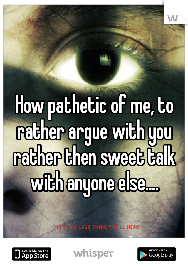 How pathetic of me, to rather argue with you rather then sweet talk with anyone else....