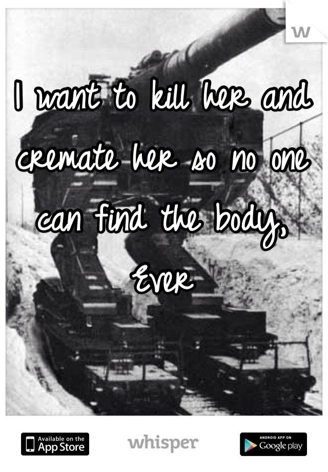 I want to kill her and cremate her so no one can find the body, Ever