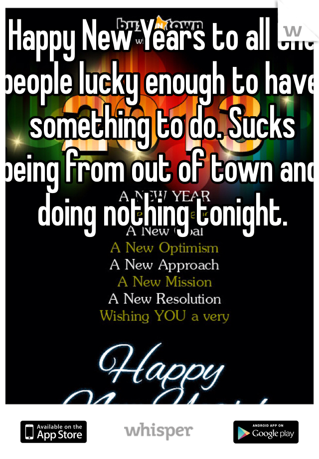 Happy New Years to all the people lucky enough to have something to do. Sucks being from out of town and doing nothing tonight.